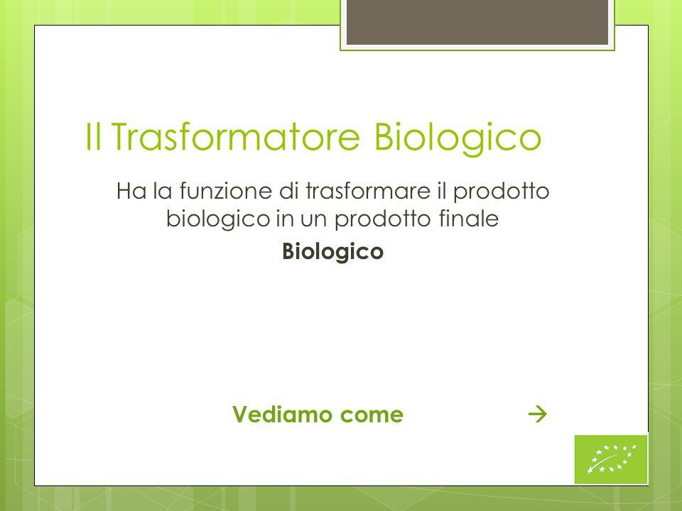 Il Trasformatore Biologico Ha la funzione di trasformare il prodotto biologico in un prodotto finale Biologico Vediamo come 