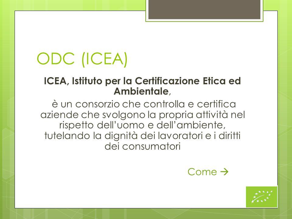 ODC (ICEA) ICEA, Istituto per la Certificazione Etica ed Ambientale, è un consorzio che controlla e certifica aziende che svolgono la propria attività