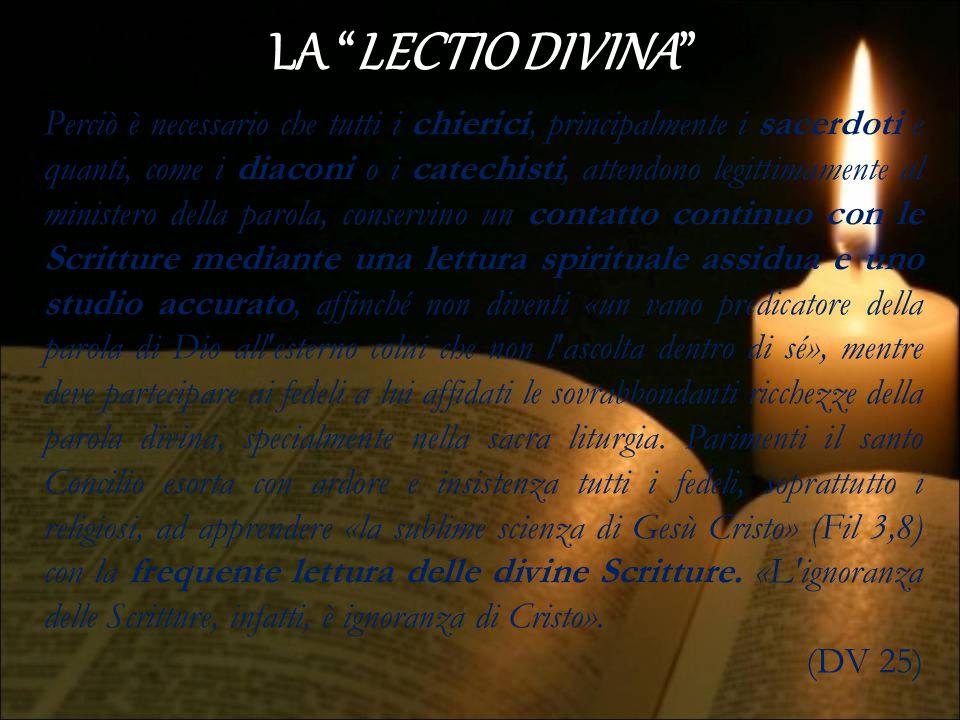 LA LECTIO DIVINA la lettura della sacra Scrittura dev essere accompagnata dalla preghiera, Si accostino essi volentieri al sacro testo, sia per mezzo della sacra liturgia, che è impregnata di parole divine, sia mediante la pia lettura, sia per mezzo delle iniziative adatte a tale scopo e di altri sussidi, che con l approvazione e a cura dei pastori della Chiesa, lodevolmente oggi si diffondono ovunque.