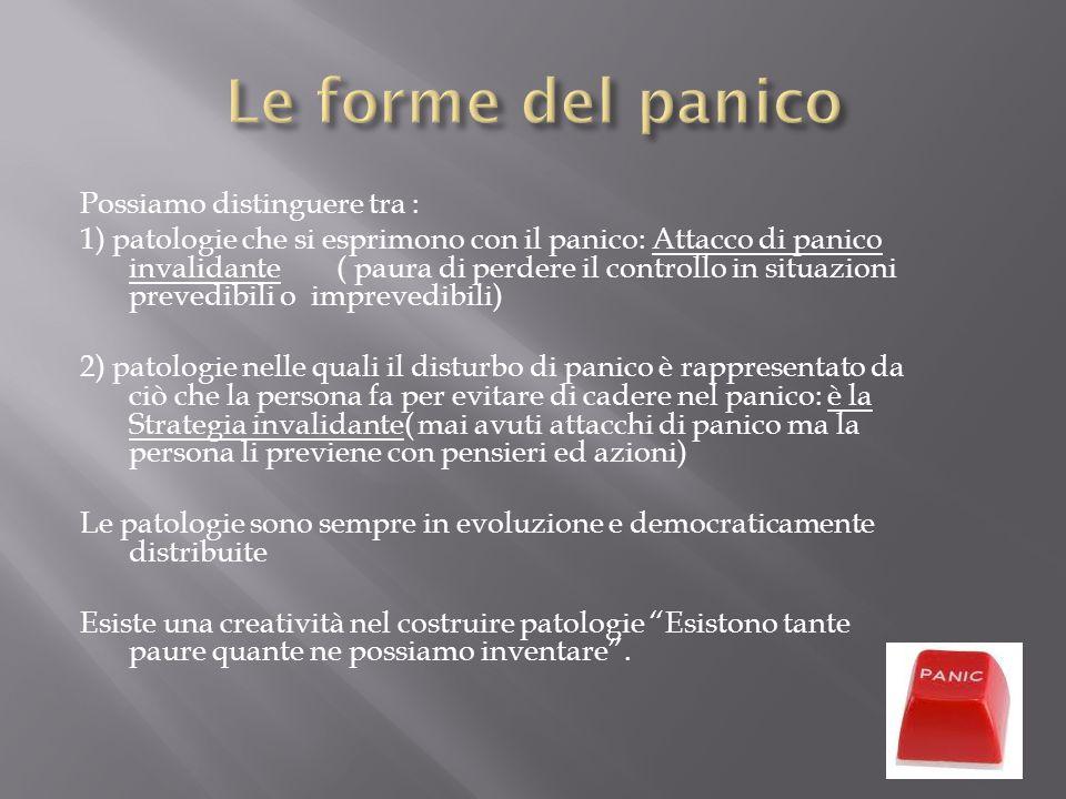 Possiamo distinguere tra : 1) patologie che si esprimono con il panico: Attacco di panico invalidante ( paura di perdere il controllo in situazioni pr