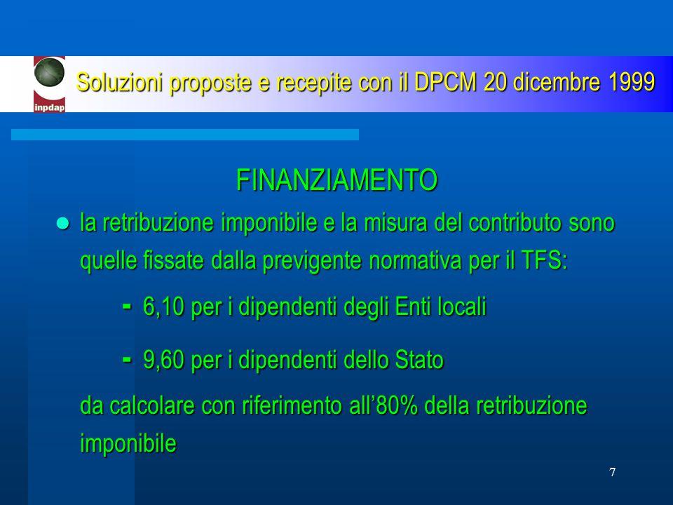 7 Soluzioni proposte e recepite con il DPCM 20 dicembre 1999 FINANZIAMENTO la retribuzione imponibile e la misura del contributo sono quelle fissate dalla previgente normativa per il TFS: - 6,10 per i dipendenti degli Enti locali la retribuzione imponibile e la misura del contributo sono quelle fissate dalla previgente normativa per il TFS: - 6,10 per i dipendenti degli Enti locali - 9,60 per i dipendenti dello Stato da calcolare con riferimento all'80% della retribuzione imponibile