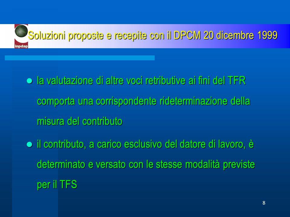 8 Soluzioni proposte e recepite con il DPCM 20 dicembre 1999 la valutazione di altre voci retributive ai fini del TFR comporta una corrispondente rideterminazione della misura del contributo la valutazione di altre voci retributive ai fini del TFR comporta una corrispondente rideterminazione della misura del contributo il contributo, a carico esclusivo del datore di lavoro, è determinato e versato con le stesse modalità previste per il TFS il contributo, a carico esclusivo del datore di lavoro, è determinato e versato con le stesse modalità previste per il TFS