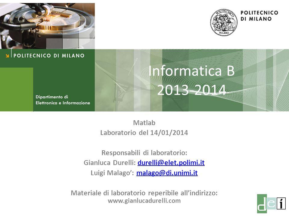 Milano, 17 Dicembre 2013 Informatica B Informatica B 2013-2014 Matlab Laboratorio del 14/01/2014 Responsabili di laboratorio: Gianluca Durelli: durell