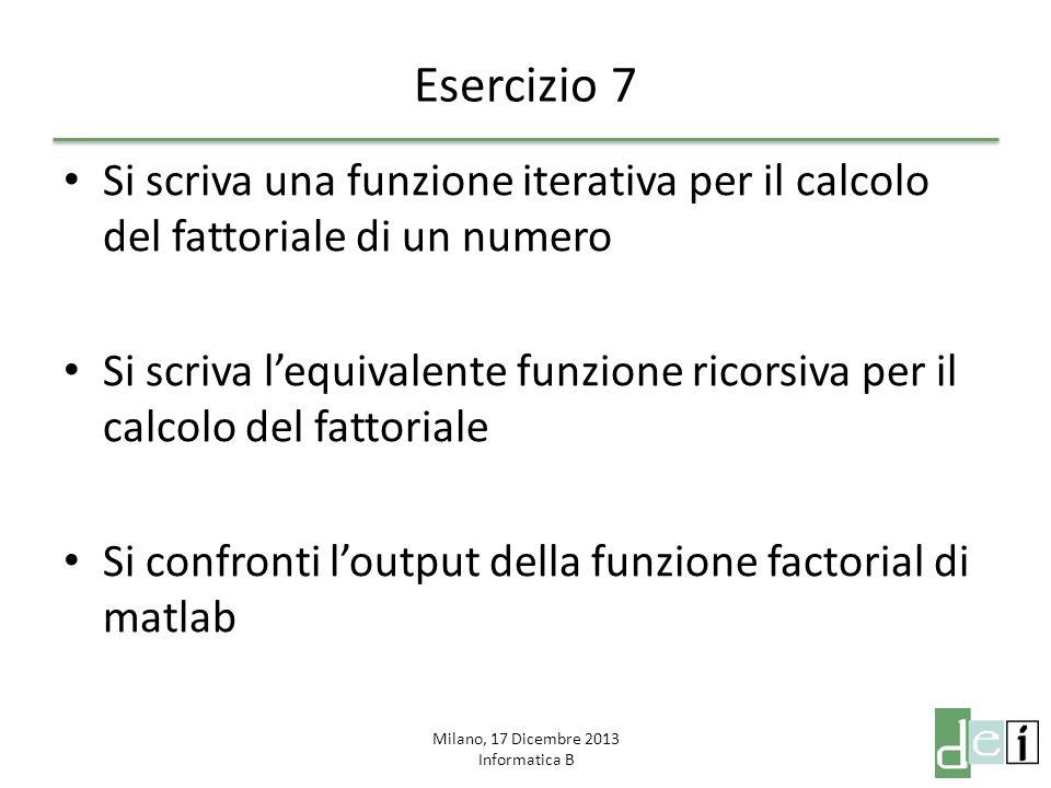 Milano, 17 Dicembre 2013 Informatica B Esercizio 7 Si scriva una funzione iterativa per il calcolo del fattoriale di un numero Si scriva l'equivalente
