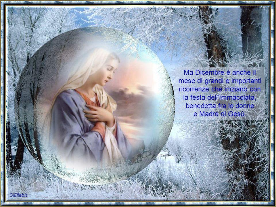Ma Dicembre è anche il mese di grandi e importanti ricorrenze che iniziano con la festa dell'Immacolata, benedetta fra le donne e Madre di Gesù.