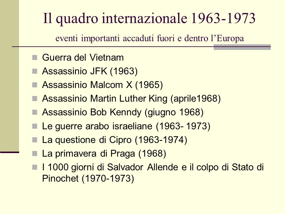 Il quadro internazionale 1963-1973 eventi importanti accaduti fuori e dentro l'Europa Guerra del Vietnam Assassinio JFK (1963) Assassinio Malcom X (1965) Assassinio Martin Luther King (aprile1968) Assassinio Bob Kenndy (giugno 1968) Le guerre arabo israeliane (1963- 1973) La questione di Cipro (1963-1974) La primavera di Praga (1968) I 1000 giorni di Salvador Allende e il colpo di Stato di Pinochet (1970-1973)