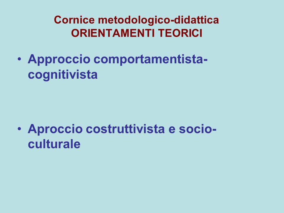 Cornice metodologico-didattica ORIENTAMENTI TEORICI Approccio comportamentista- cognitivista Aproccio costruttivista e socio- culturale