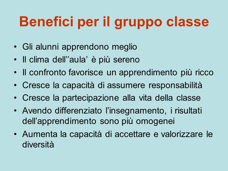 Benefici per il gruppo classe Gli alunni apprendono meglio Il clima dell''aula' è più sereno Il confronto favorisce un apprendimento più ricco Cresce