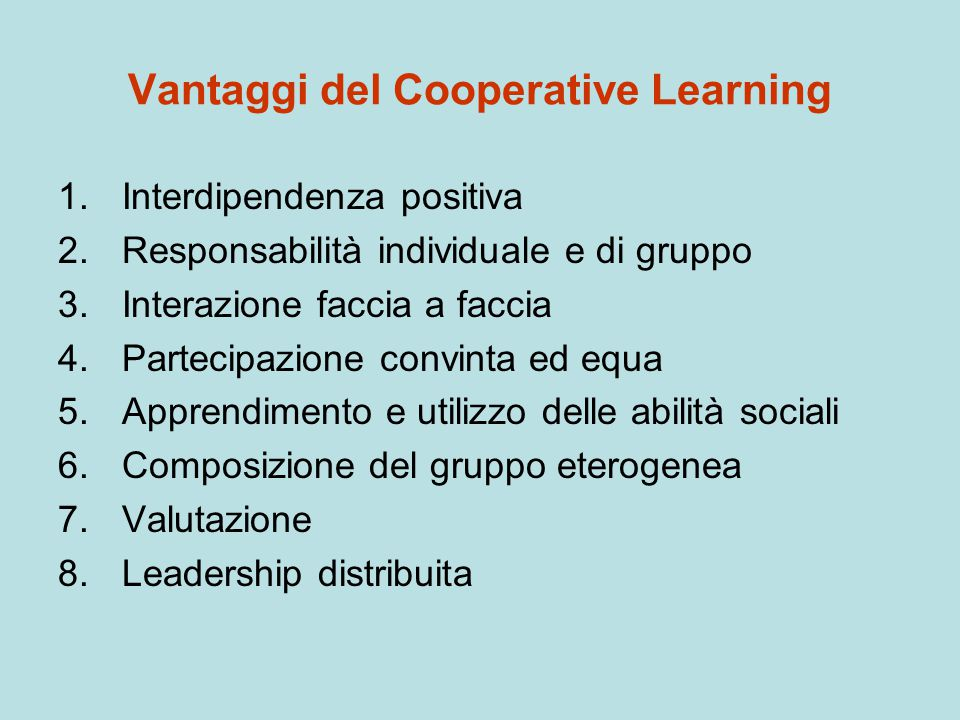 Vantaggi del Cooperative Learning 1.Interdipendenza positiva 2.Responsabilità individuale e di gruppo 3.Interazione faccia a faccia 4.Partecipazione c