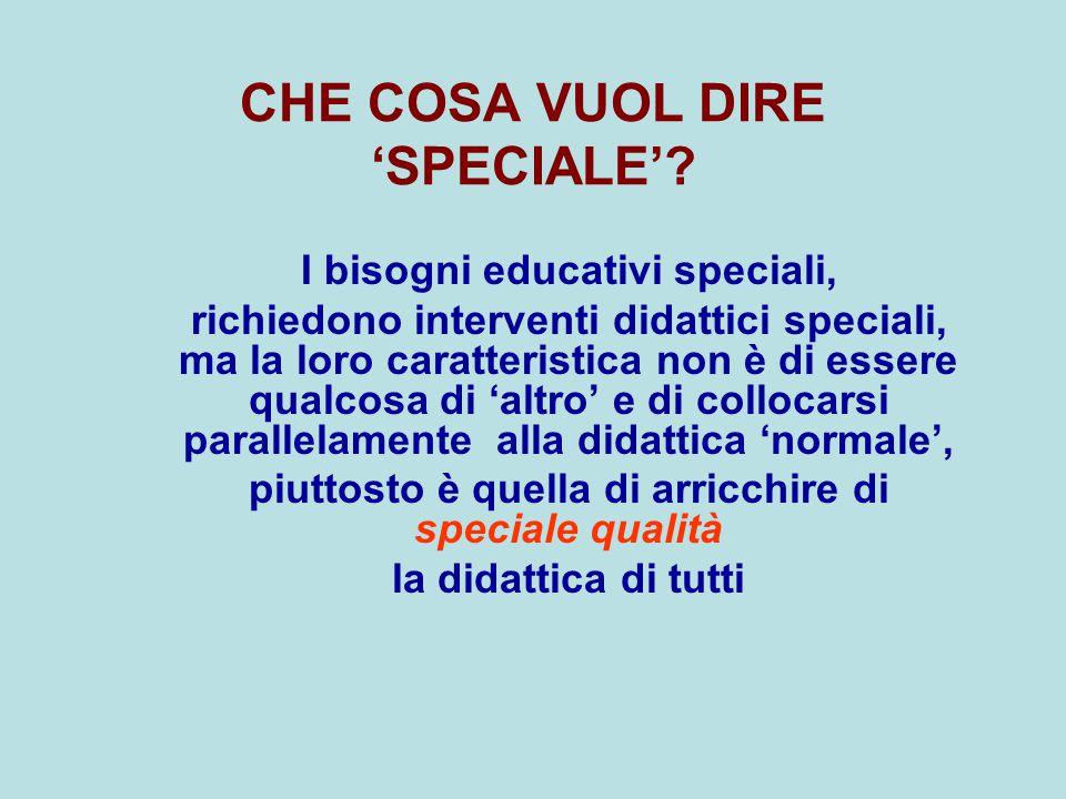 CHE COSA VUOL DIRE 'SPECIALE'? I bisogni educativi speciali, richiedono interventi didattici speciali, ma la loro caratteristica non è di essere qualc