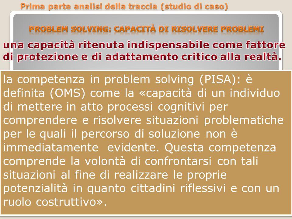 la competenza in problem solving (PISA): è definita (OMS) come la «capacità di un individuo di mettere in atto processi cognitivi per comprendere e ri