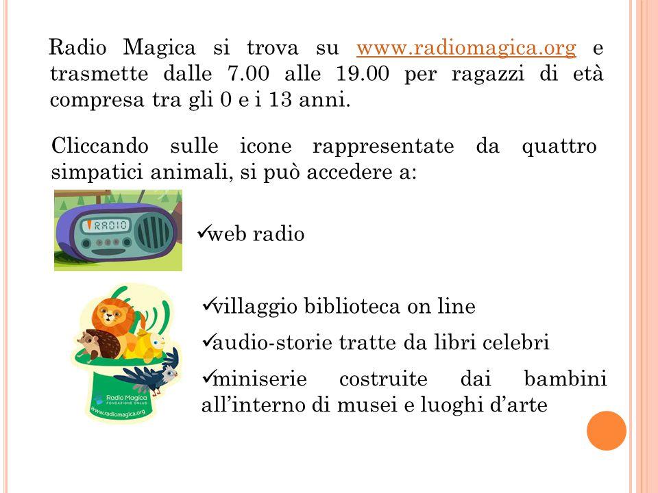 Radio Magica si trova su www.radiomagica.org e trasmette dalle 7.00 alle 19.00 per ragazzi di età compresa tra gli 0 e i 13 anni.www.radiomagica.org C
