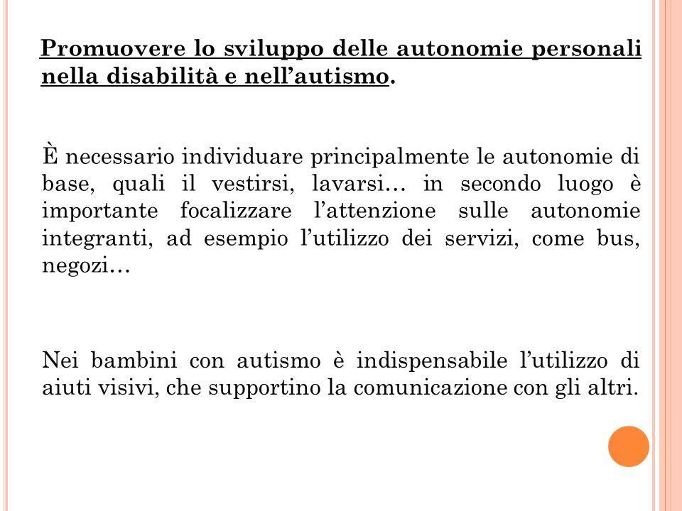 Promuovere lo sviluppo delle autonomie personali nella disabilità e nell'autismo. È necessario individuare principalmente le autonomie di base, quali