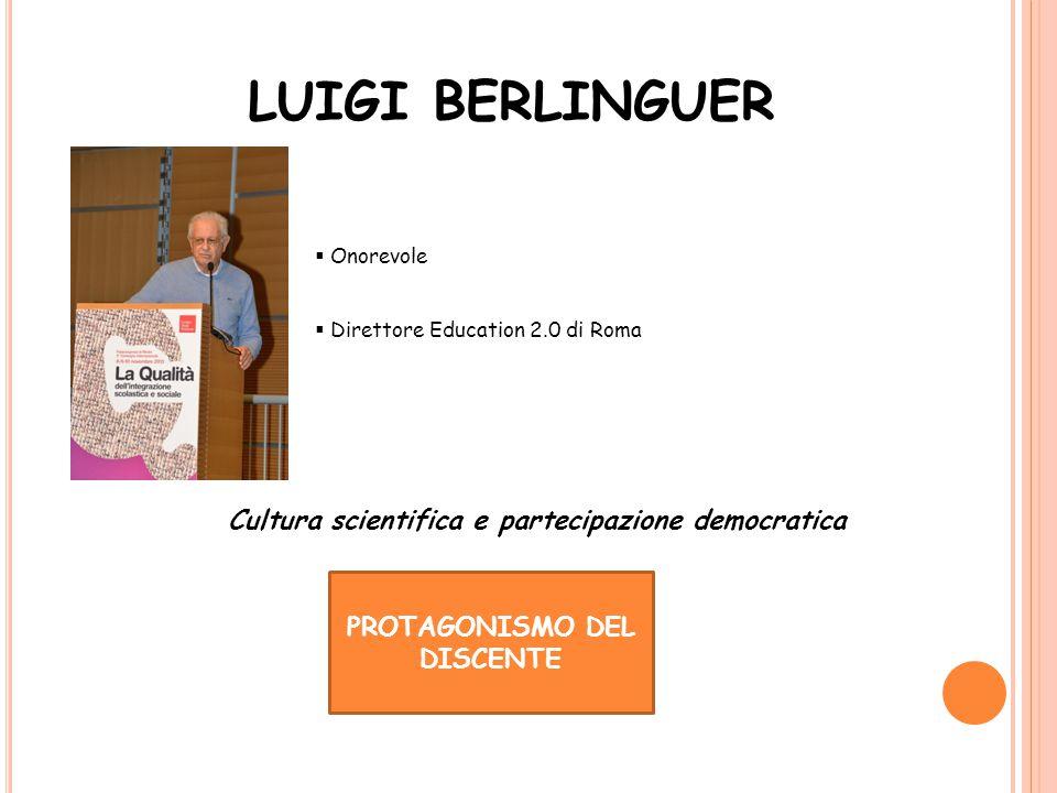 LUIGI BERLINGUER  Onorevole  Direttore Education 2.0 di Roma PROTAGONISMO DEL DISCENTE Cultura scientifica e partecipazione democratica