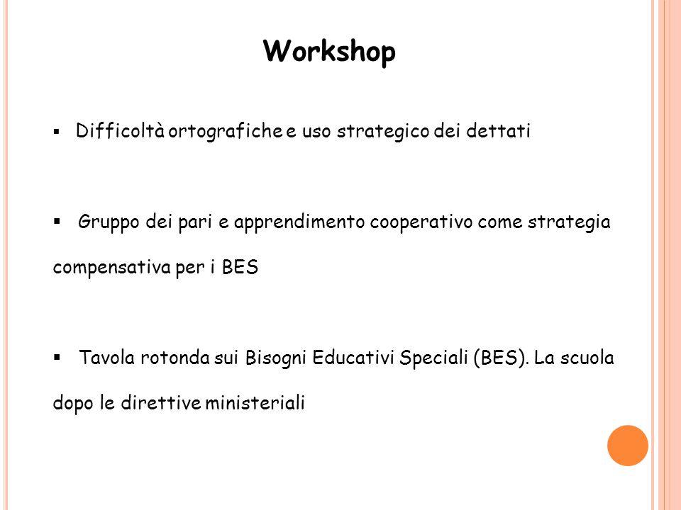 Workshop  Difficoltà ortografiche e uso strategico dei dettati  Gruppo dei pari e apprendimento cooperativo come strategia compensativa per i BES 