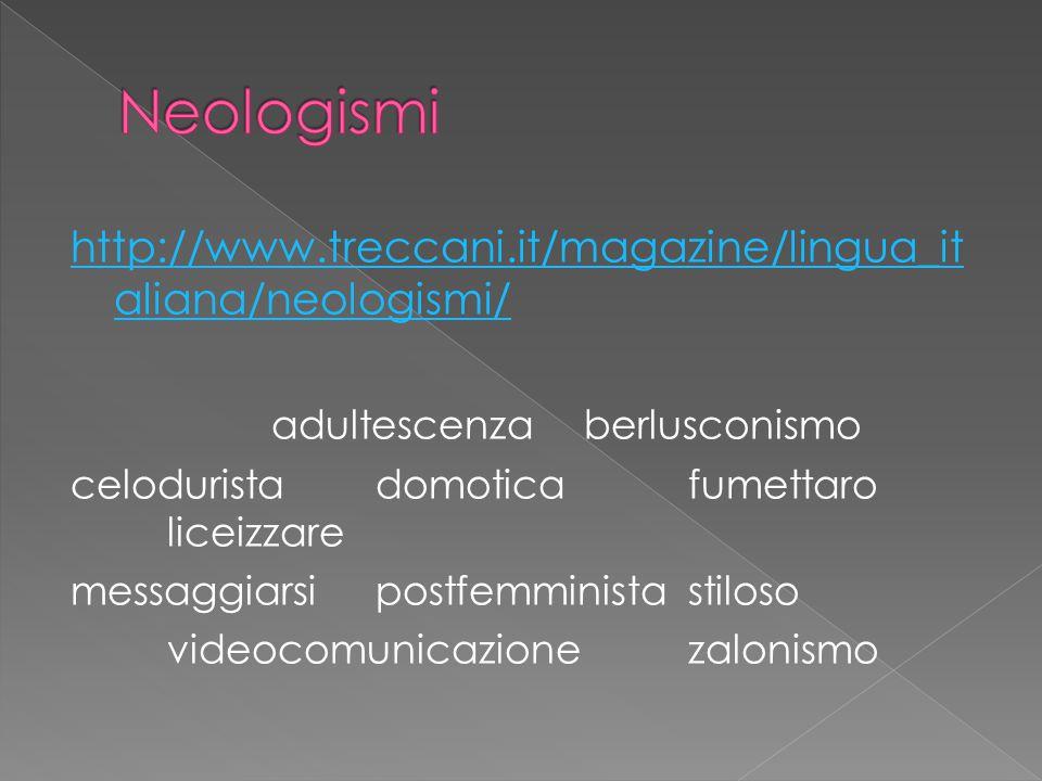 http://www.treccani.it/magazine/lingua_it aliana/neologismi/ adultescenza berlusconismo celodurista domotica fumettaro liceizzare messaggiarsipostfemministastiloso videocomunicazionezalonismo