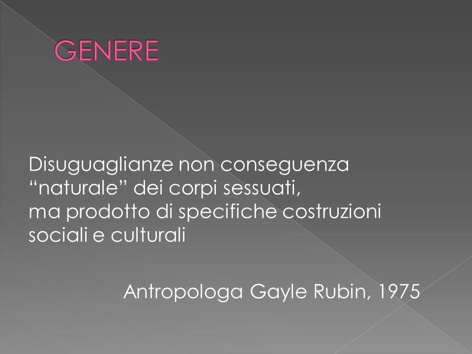 Disuguaglianze non conseguenza naturale dei corpi sessuati, ma prodotto di specifiche costruzioni sociali e culturali Antropologa Gayle Rubin, 1975
