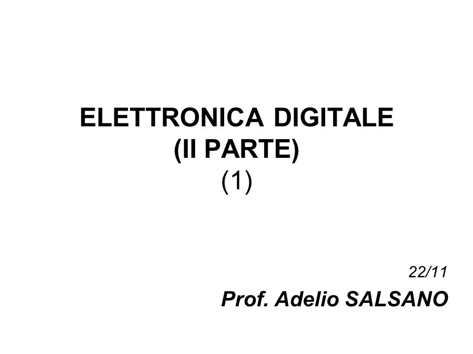 ELETTRONICA DIGITALE (II PARTE) (1) 22/11 Prof. Adelio SALSANO