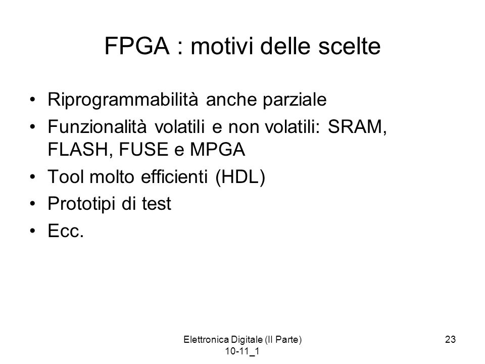 Elettronica Digitale (II Parte) 10-11_1 23 FPGA : motivi delle scelte Riprogrammabilità anche parziale Funzionalità volatili e non volatili: SRAM, FLASH, FUSE e MPGA Tool molto efficienti (HDL) Prototipi di test Ecc.