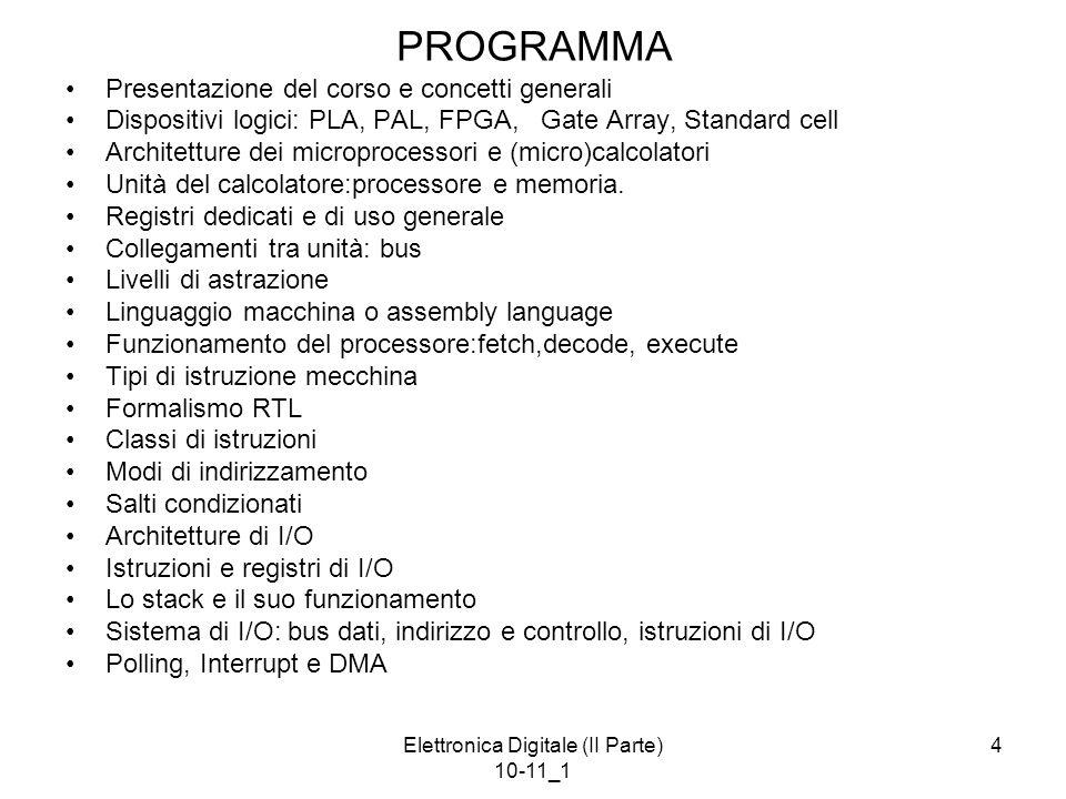 Elettronica Digitale (II Parte) 10-11_1 4 PROGRAMMA Presentazione del corso e concetti generali Dispositivi logici: PLA, PAL, FPGA, Gate Array, Standard cell Architetture dei microprocessori e (micro)calcolatori Unità del calcolatore:processore e memoria.