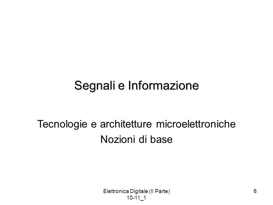 Elettronica Digitale (II Parte) 10-11_1 7 Segnale e Informazione Per elaborare informazioni, occorre rappresentarle (o codificarle) mediante una tecnica di rappresentazione.