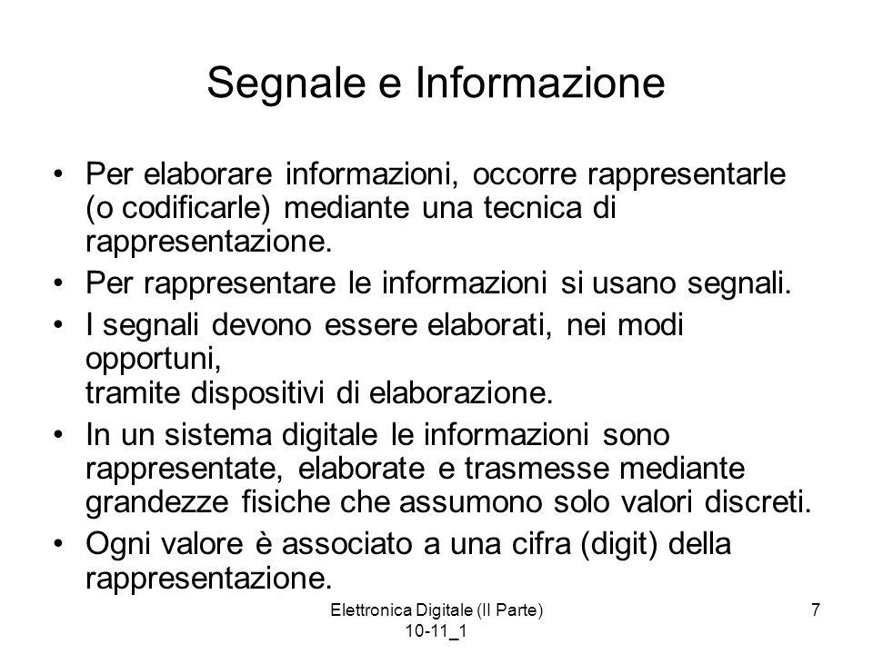 Elettronica Digitale (II Parte) 10-11_1 7 Segnale e Informazione Per elaborare informazioni, occorre rappresentarle (o codificarle) mediante una tecni