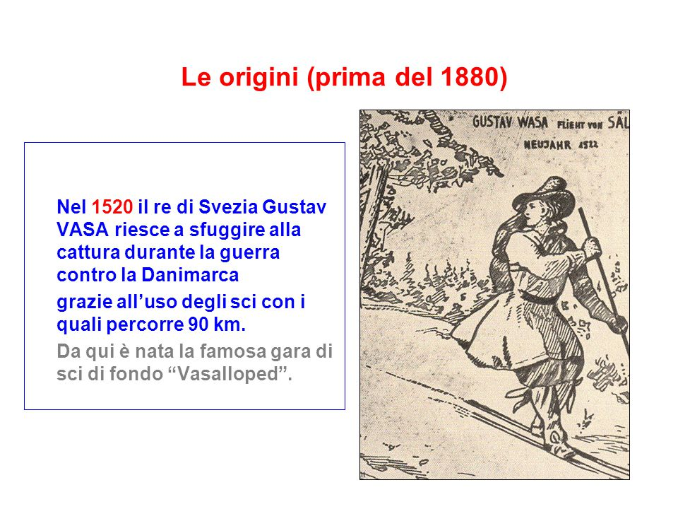 Le origini (prima del 1880) Nel 1520 il re di Svezia Gustav VASA riesce a sfuggire alla cattura durante la guerra contro la Danimarca grazie all'uso degli sci con i quali percorre 90 km.