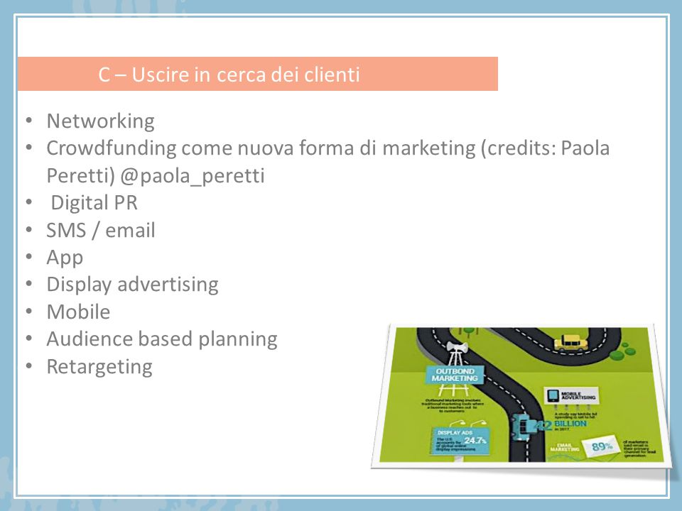 Networking Crowdfunding come nuova forma di marketing (credits: Paola Peretti) @paola_peretti Digital PR SMS / email App Display advertising Mobile Audience based planning Retargeting C – Uscire in cerca dei clienti