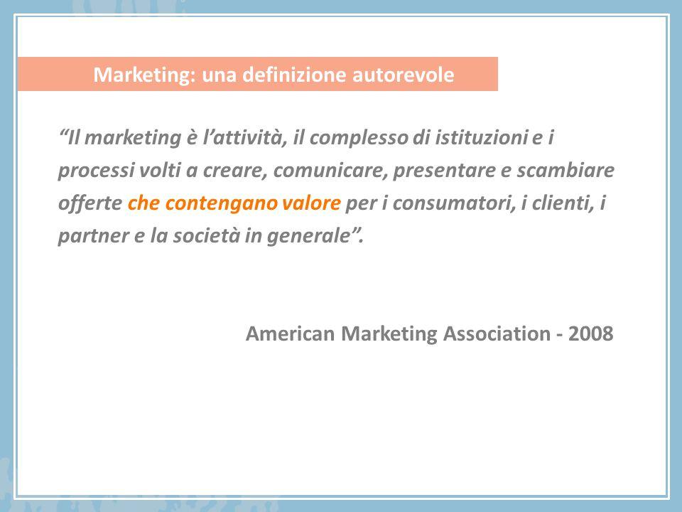 Marketing: una definizione autorevole Il marketing è l'attività, il complesso di istituzioni e i processi volti a creare, comunicare, presentare e scambiare offerte che contengano valore per i consumatori, i clienti, i partner e la società in generale .