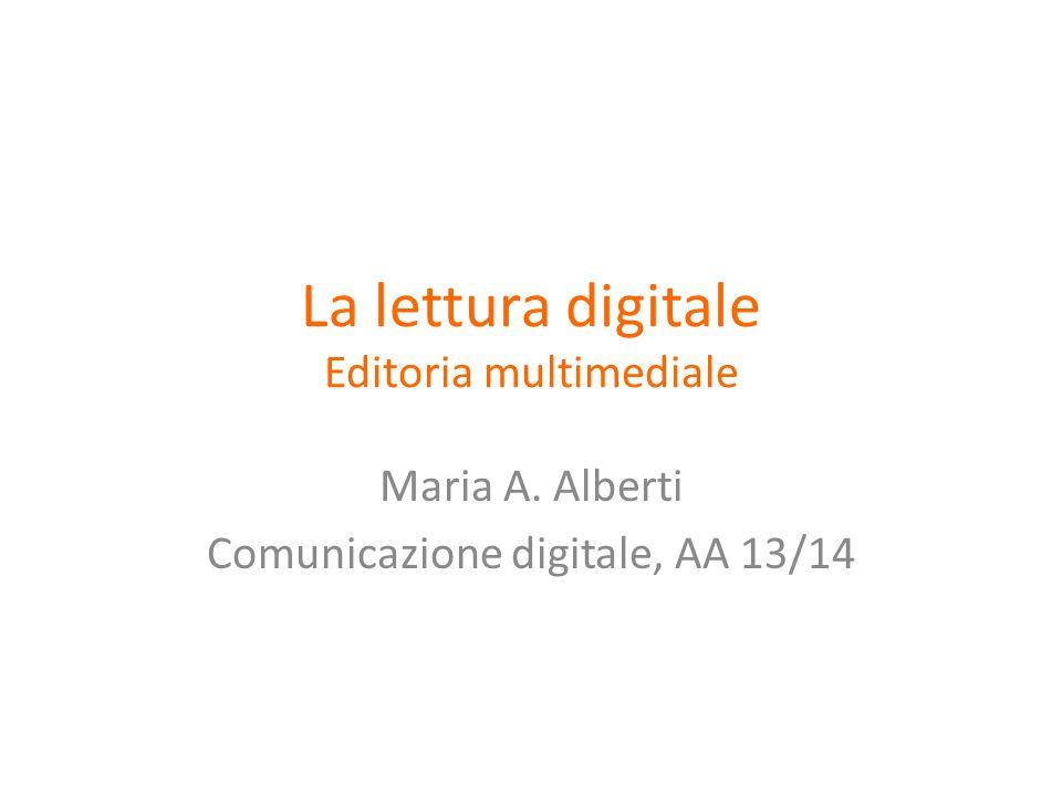 La lettura digitale Editoria multimediale Maria A. Alberti Comunicazione digitale, AA 13/14