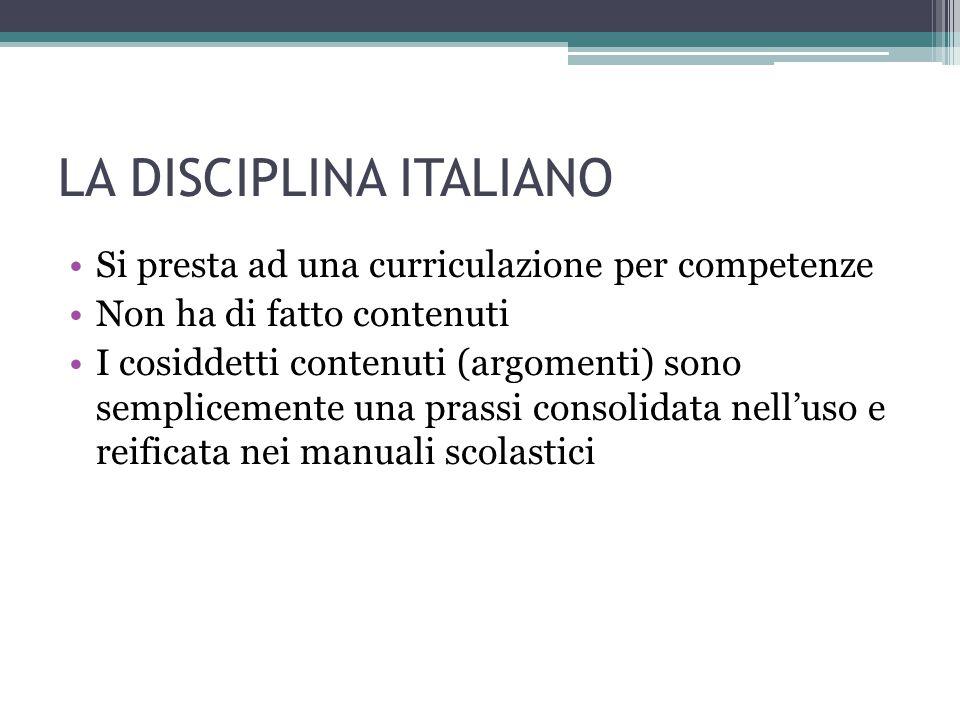 LA DISCIPLINA ITALIANO Si presta ad una curriculazione per competenze Non ha di fatto contenuti I cosiddetti contenuti (argomenti) sono semplicemente