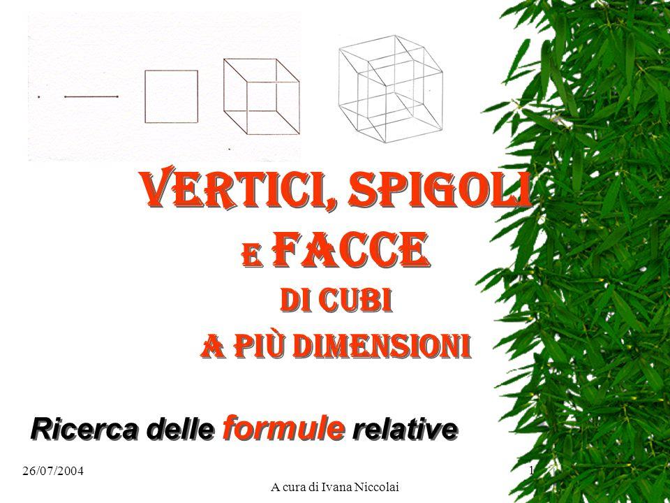 1 Vertici, spigoli e facce di cubi a più dimensioni Ricerca delle formule relative A cura di Ivana Niccolai 26/07/2004