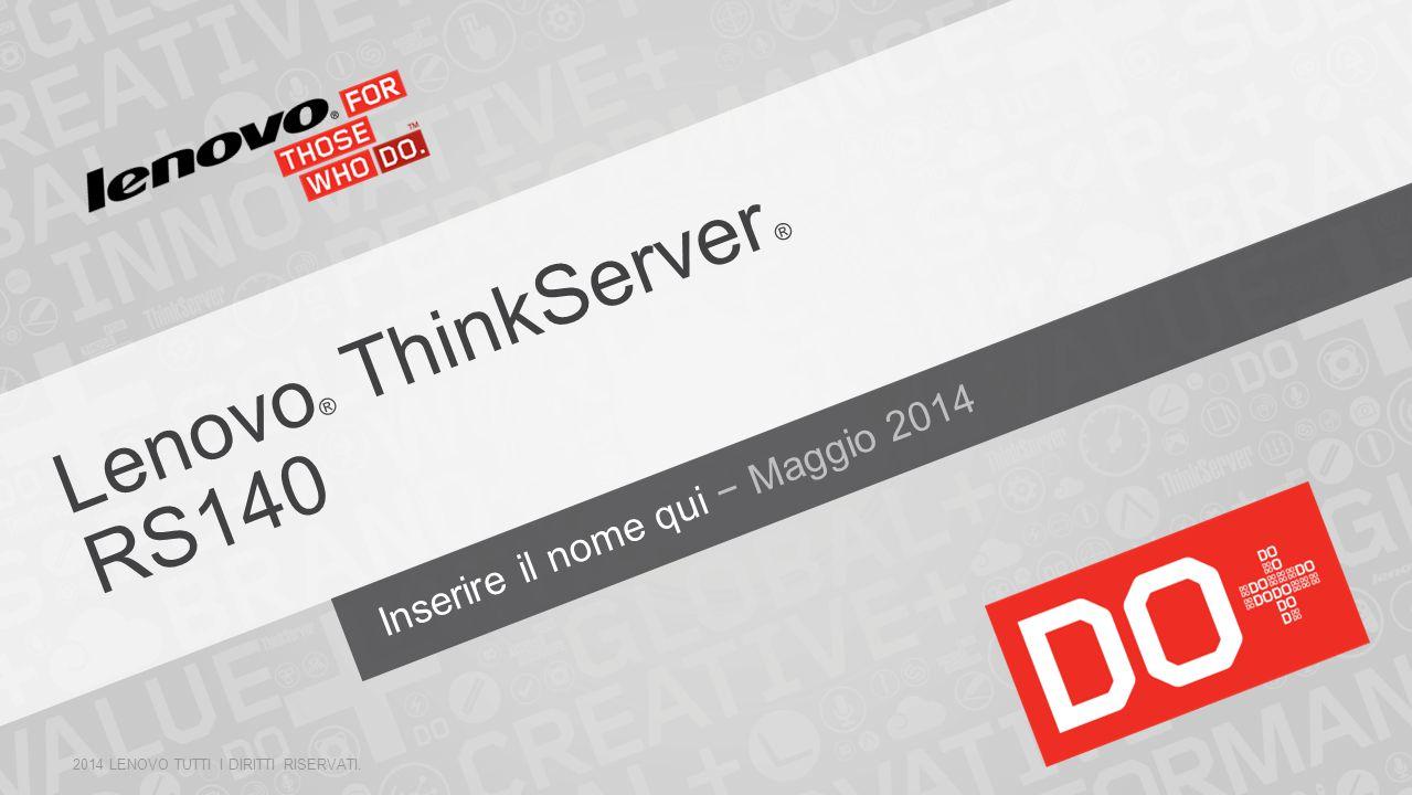 Lenovo ® ThinkServer ® RS140 2014 LENOVO TUTTI I DIRITTI RISERVATI. Inserire il nome qui − Maggio 2014