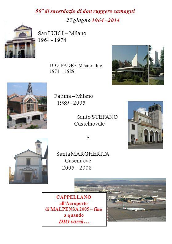 50° di sacerdozio di don ruggero camagni 27 giugno 1964 –2014 San LUIGI – Milano 1964 - 1974 DIO PADRE Milano due 1974 - 1989 Fatima – Milano 1989 - 2