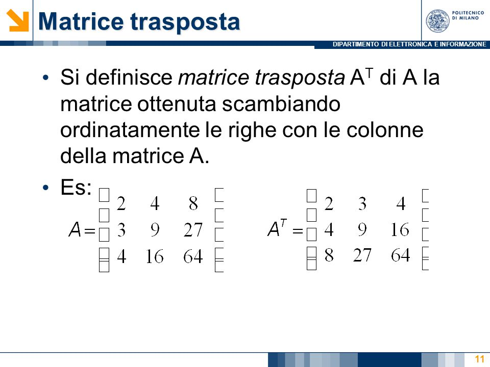 DIPARTIMENTO DI ELETTRONICA E INFORMAZIONE 11 Matrice trasposta Si definisce matrice trasposta A T di A la matrice ottenuta scambiando ordinatamente le righe con le colonne della matrice A.