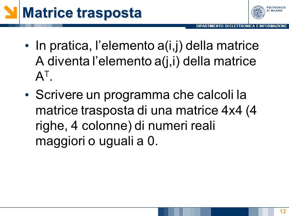 DIPARTIMENTO DI ELETTRONICA E INFORMAZIONE Matrice trasposta In pratica, l'elemento a(i,j) della matrice A diventa l'elemento a(j,i) della matrice A T.