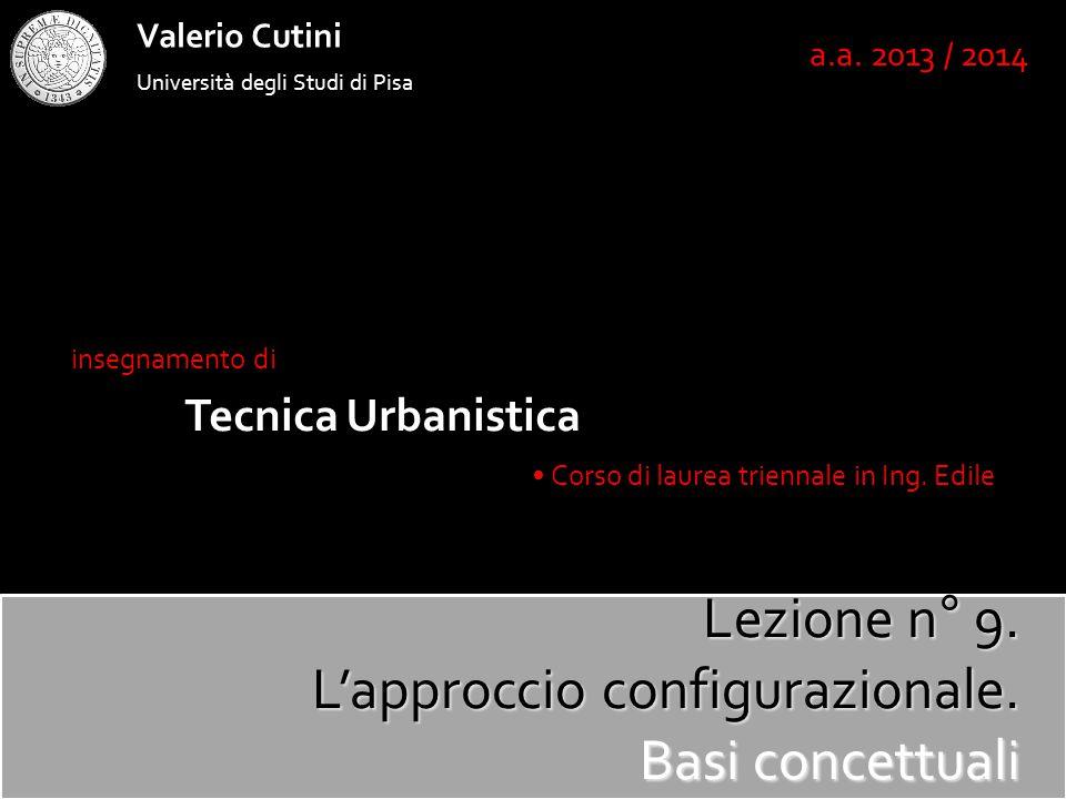 Università degli Studi di Pisa Valerio Cutini insegnamento di Tecnica Urbanistica Corso di laurea triennale in Ing. Edile a.a. 2013 / 2014 Lezione n°