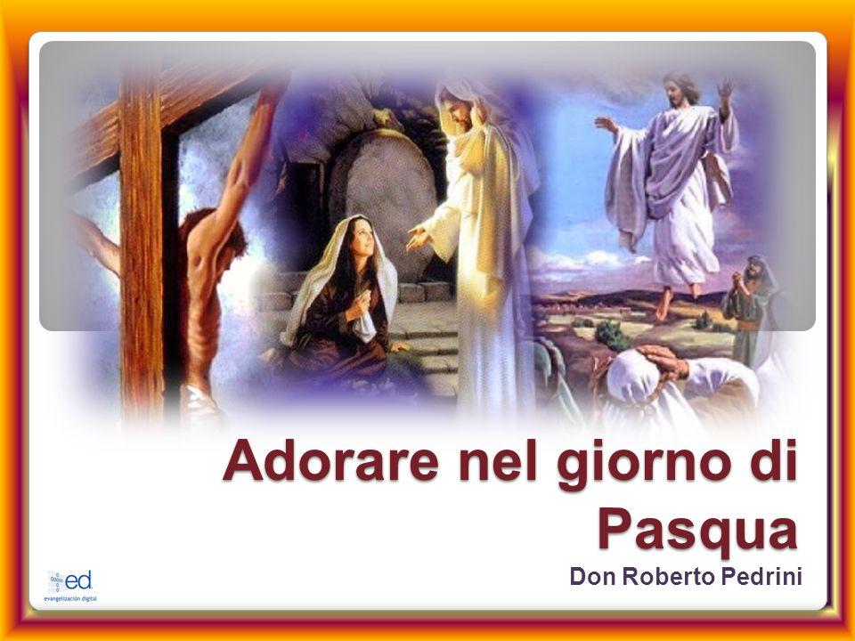 Adorare nel giorno di Pasqua Don Roberto Pedrini
