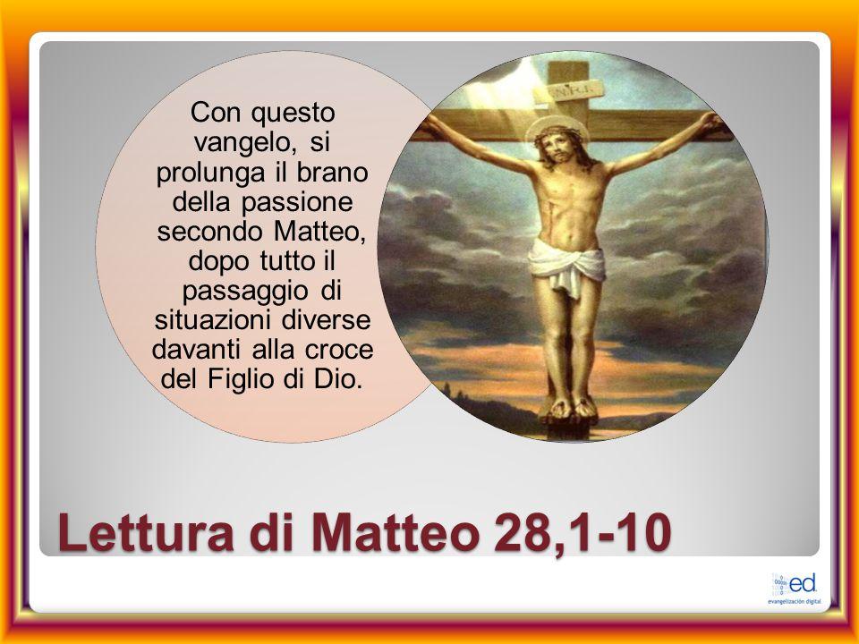 Lettura di Matteo 28,1-10 Con questo vangelo, si prolunga il brano della passione secondo Matteo, dopo tutto il passaggio di situazioni diverse davant