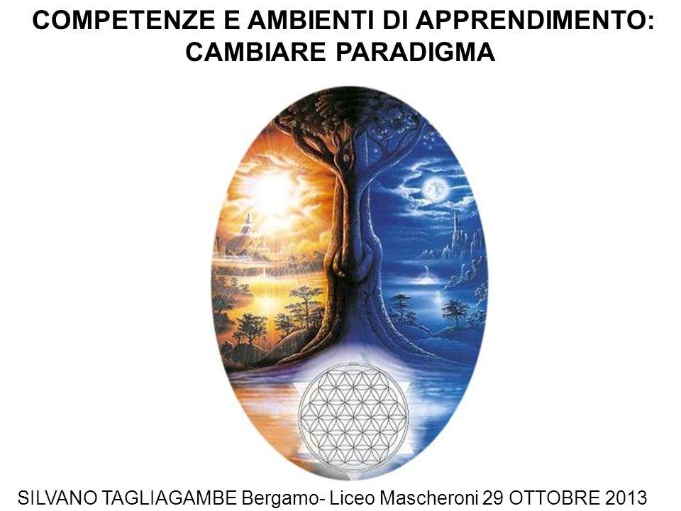 COMPETENZE E AMBIENTI DI APPRENDIMENTO: CAMBIARE PARADIGMA SILVANO TAGLIAGAMBE Bergamo- Liceo Mascheroni 29 OTTOBRE 2013