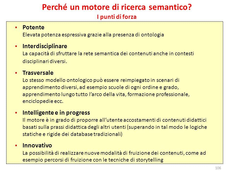 106 Perché un motore di ricerca semantico? I punti di forza  Potente Elevata potenza espressiva grazie alla presenza di ontologia  Interdisciplinare