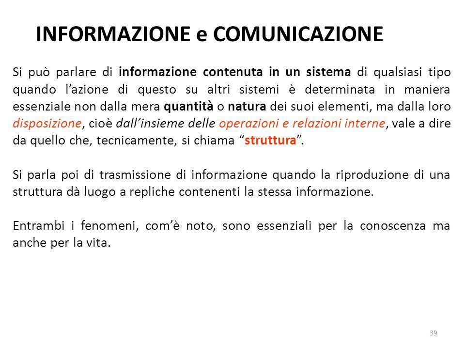 39 INFORMAZIONE e COMUNICAZIONE Si può parlare di informazione contenuta in un sistema di qualsiasi tipo quando l'azione di questo su altri sistemi è