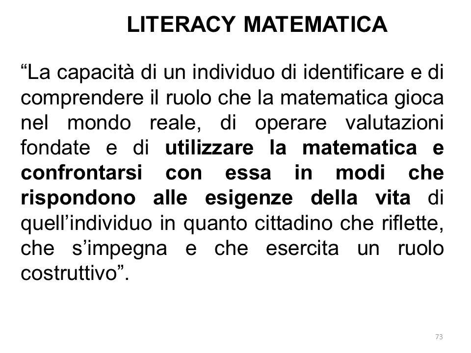 """73 LITERACY MATEMATICA """"La capacità di un individuo di identificare e di comprendere il ruolo che la matematica gioca nel mondo reale, di operare valu"""