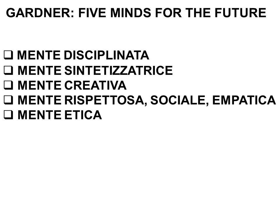 GARDNER: FIVE MINDS FOR THE FUTURE  MENTE DISCIPLINATA  MENTE SINTETIZZATRICE  MENTE CREATIVA  MENTE RISPETTOSA, SOCIALE, EMPATICA  MENTE ETICA