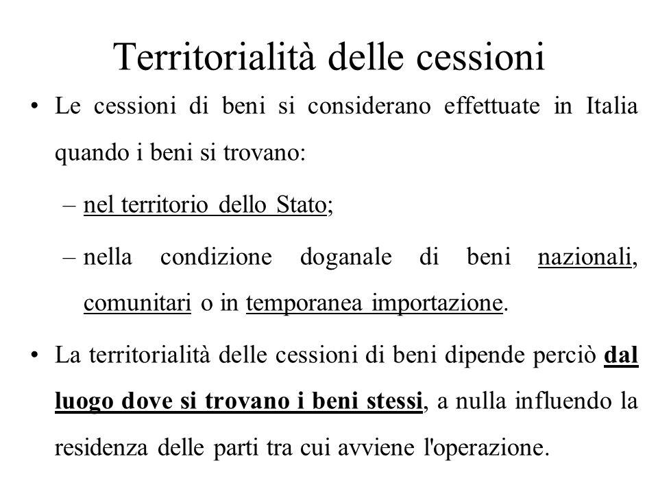 Territorialità delle cessioni Le cessioni di beni si considerano effettuate in Italia quando i beni si trovano: –nel territorio dello Stato; –nella co