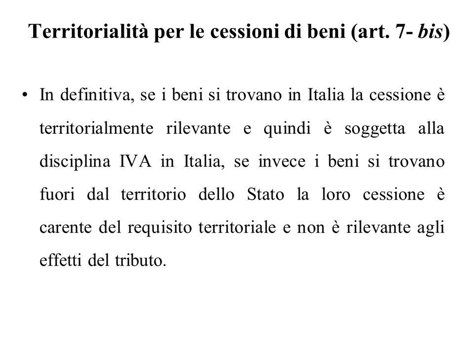 Territorialità per le cessioni di beni (art. 7- bis) In definitiva, se i beni si trovano in Italia la cessione è territorialmente rilevante e quindi è