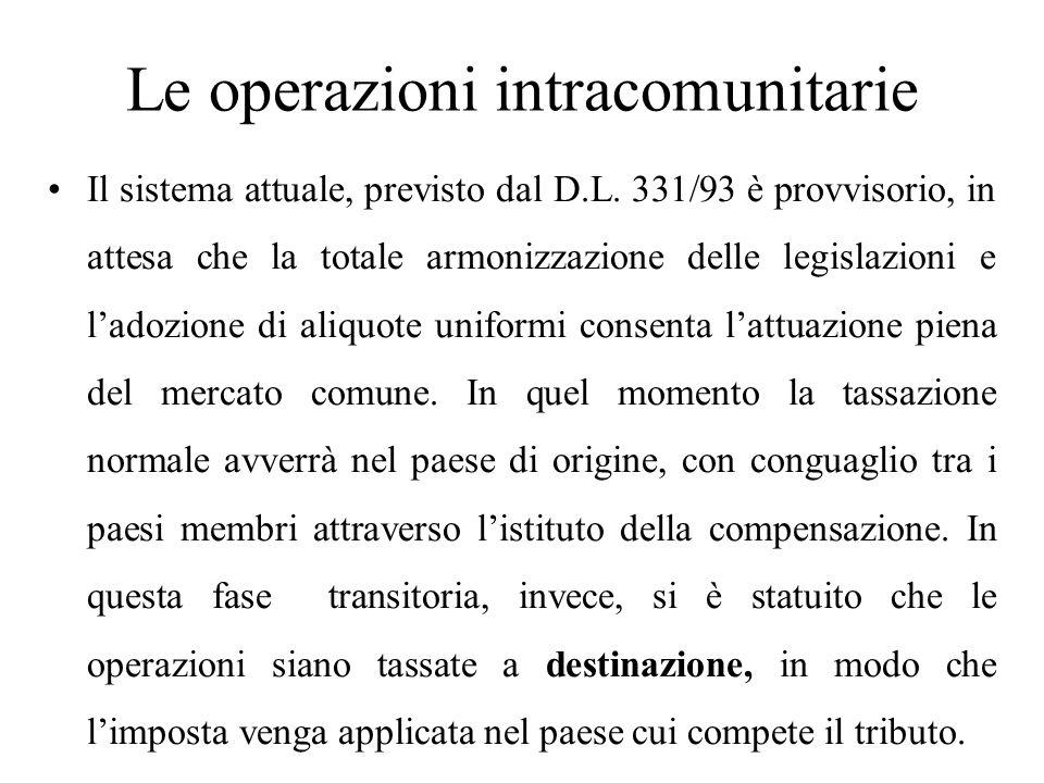 Le operazioni intracomunitarie Il sistema attuale, previsto dal D.L. 331/93 è provvisorio, in attesa che la totale armonizzazione delle legislazioni e