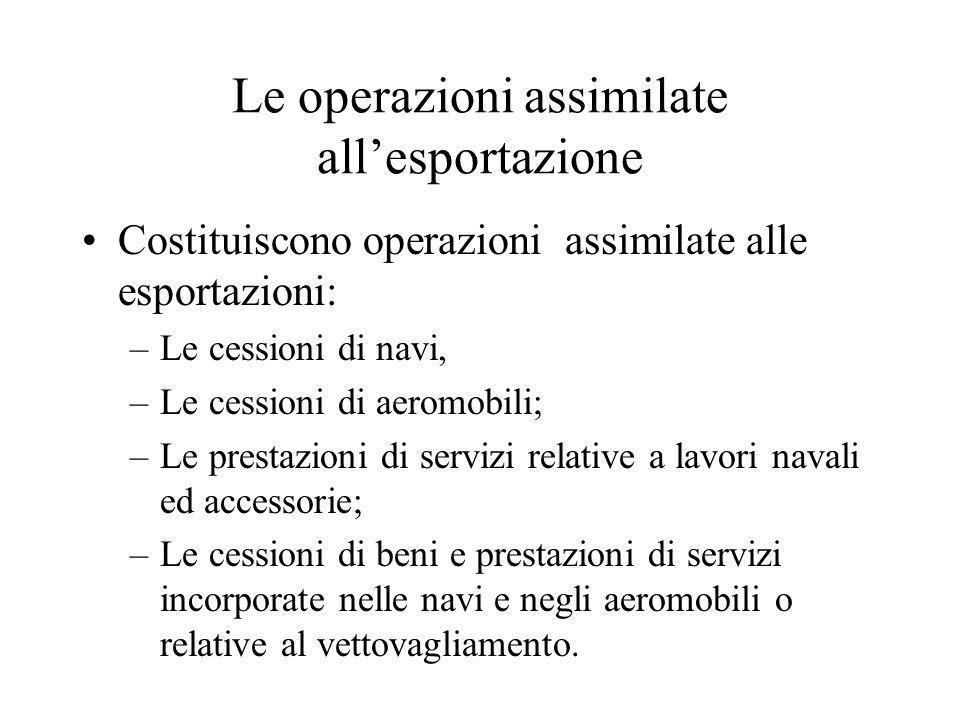 Le operazioni assimilate all'esportazione Costituiscono operazioni assimilate alle esportazioni: –Le cessioni di navi, –Le cessioni di aeromobili; –Le