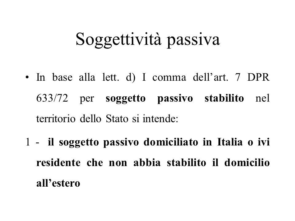 Soggettività passiva In base alla lett. d) I comma dell'art. 7 DPR 633/72 per soggetto passivo stabilito nel territorio dello Stato si intende: 1 - il