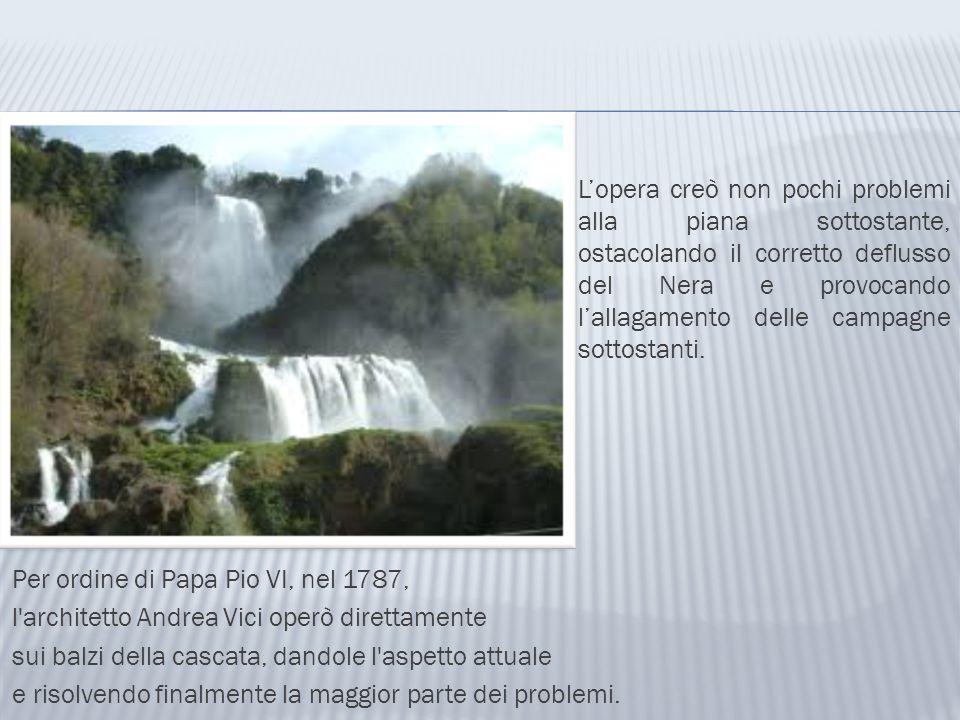 Per ordine di Papa Pio VI, nel 1787, l'architetto Andrea Vici operò direttamente sui balzi della cascata, dandole l'aspetto attuale e risolvendo final